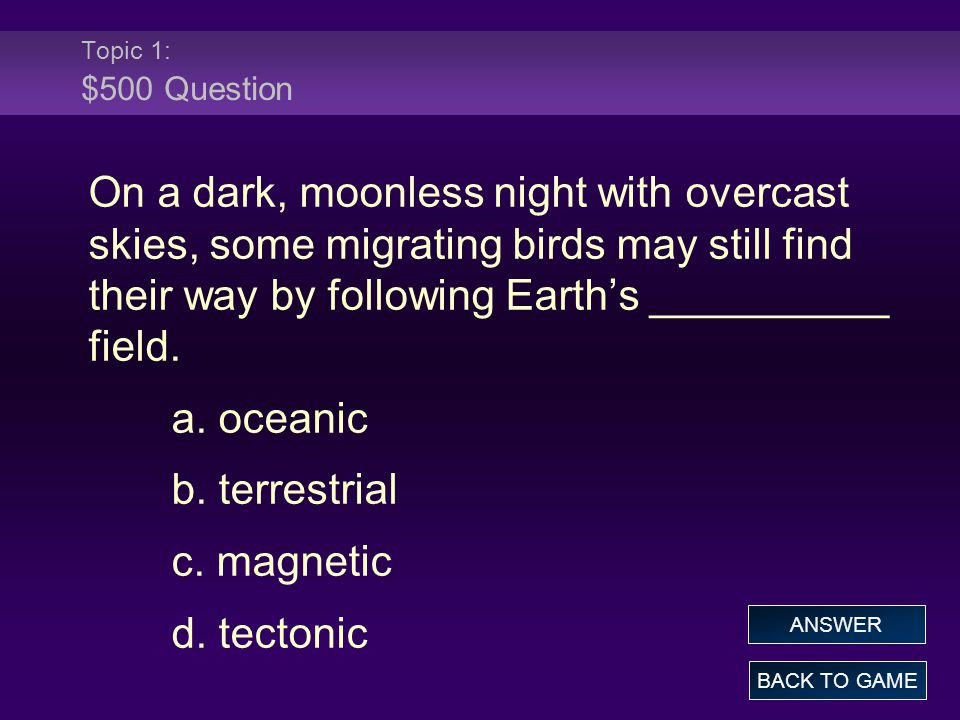 Topic 1: $500 Question On a dark, moonless night with overcast skies, some migrating birds may still find their way by following Earth's __________ fi