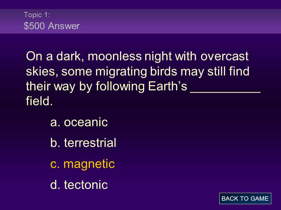 Topic 1: $500 Answer On a dark, moonless night with overcast skies, some migrating birds may still find their way by following Earth's __________ fiel