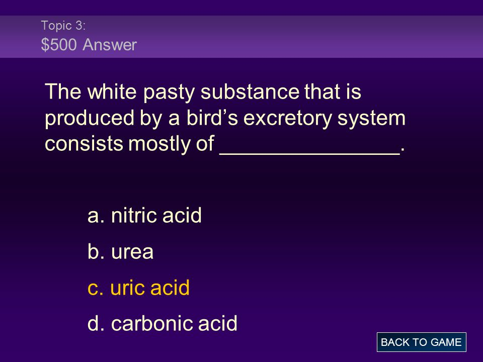 Topic 3: $500 Answer The white pasty substance that is produced by a bird's excretory system consists mostly of _______________. a. nitric acid b. ure