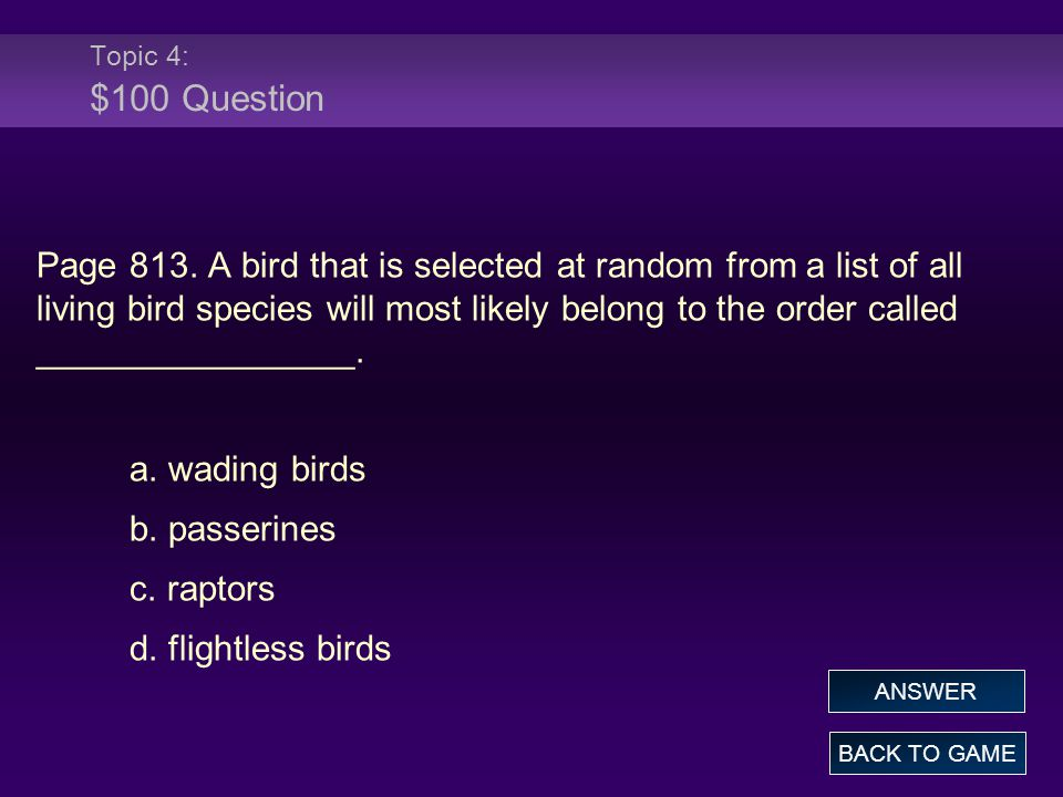Topic 4: $100 Question Page 813. A bird that is selected at random from a list of all living bird species will most likely belong to the order called