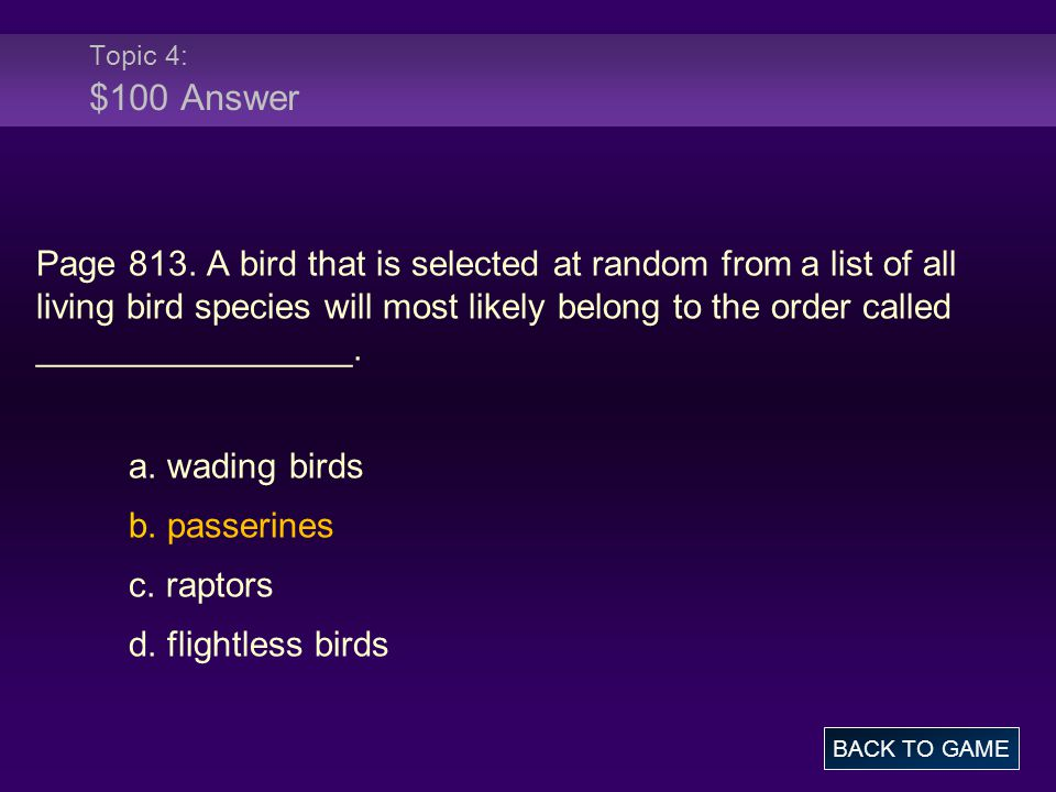 Topic 4: $100 Answer Page 813. A bird that is selected at random from a list of all living bird species will most likely belong to the order called __