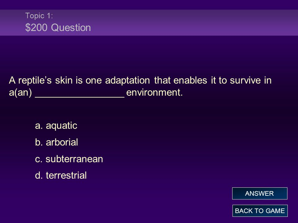 Topic 1: $200 Question A reptile's skin is one adaptation that enables it to survive in a(an) ________________ environment. a. aquatic b. arborial c.