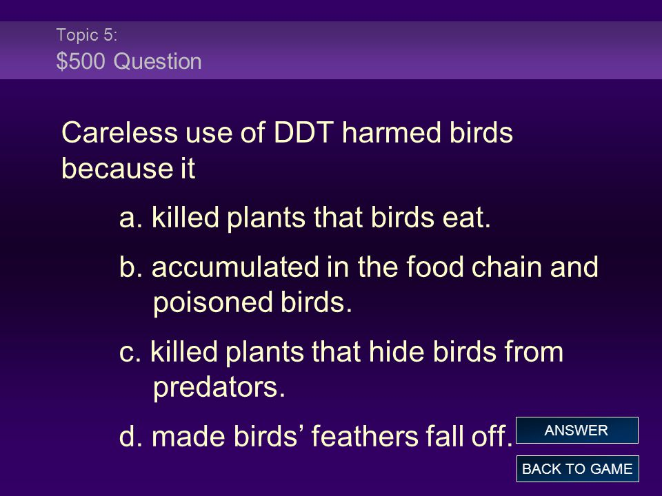 Topic 5: $500 Question Careless use of DDT harmed birds because it a. killed plants that birds eat. b. accumulated in the food chain and poisoned bird