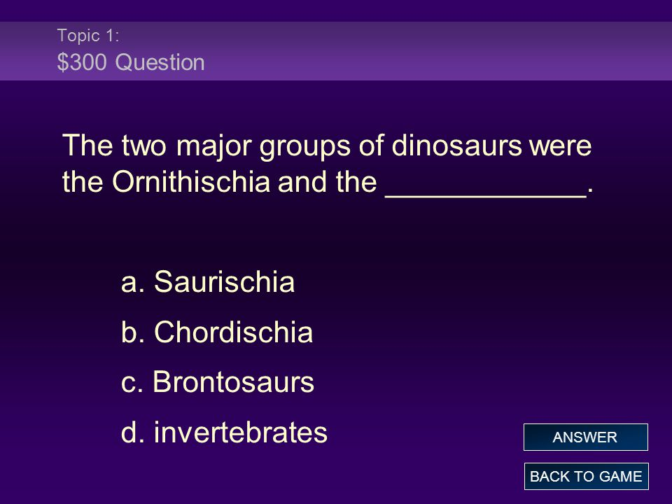 Topic 1: $300 Answer The two major groups of dinosaurs were the Ornithischia and the ____________.
