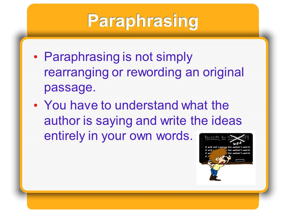 Paraphrasing Paraphrasing is not simply rearranging or rewording an original passage.