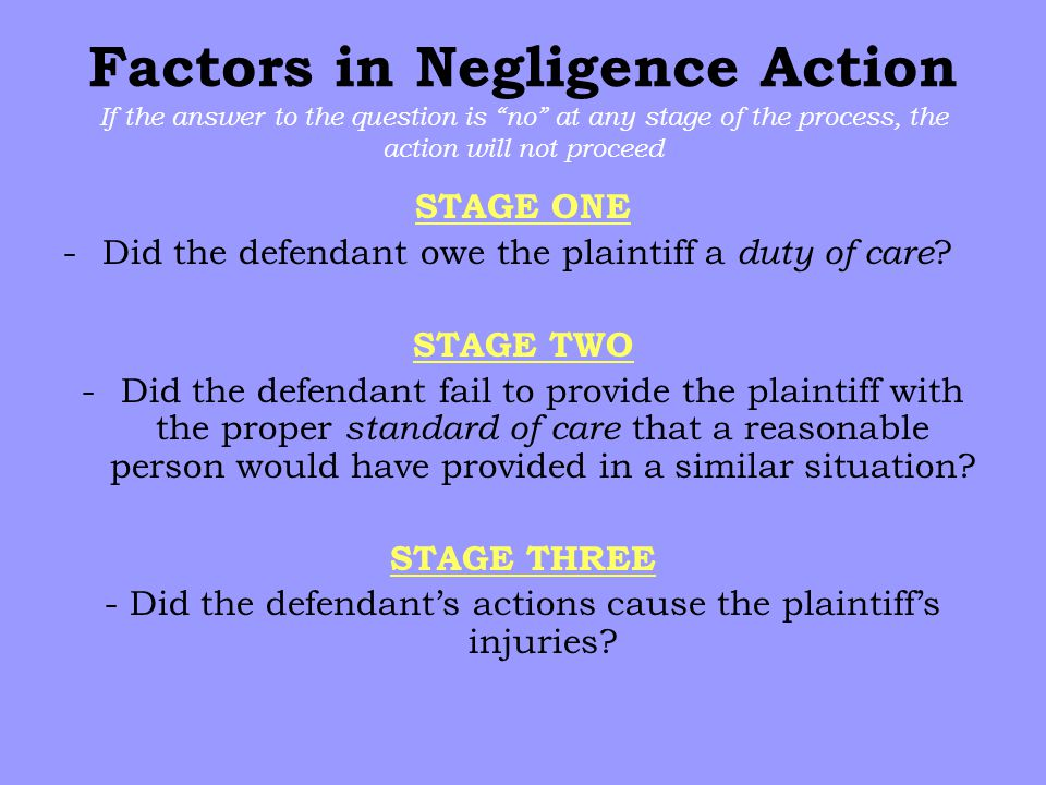 Factors in Negligence Action If the answer to the question is no at any stage of the process, the action will not proceed STAGE ONE -Did the defendant owe the plaintiff a duty of care .