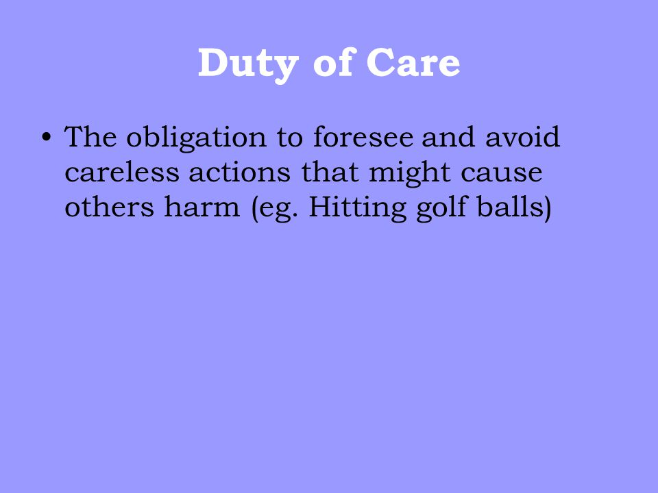 Duty of Care The obligation to foresee and avoid careless actions that might cause others harm (eg.