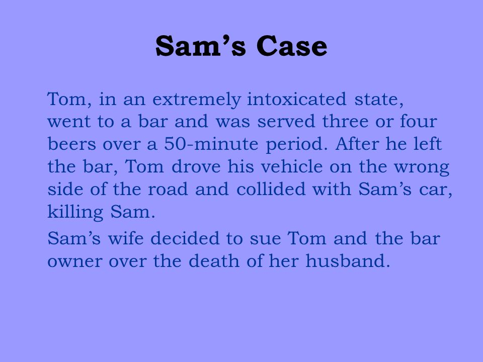 Sam's Case Tom, in an extremely intoxicated state, went to a bar and was served three or four beers over a 50-minute period.