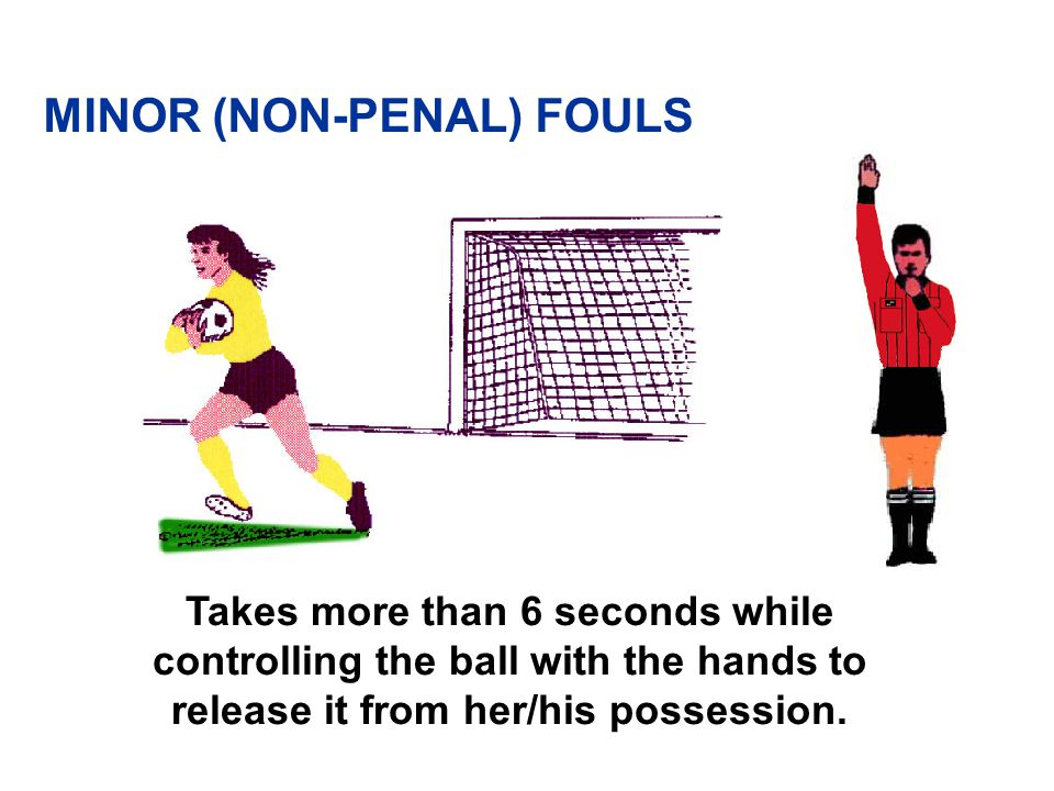 MINOR (NON-PENAL) FOULS Goalkeeper inside own penalty area: v Takes more than 6 seconds while controlling the ball with his/her hands before releasing it from his/her possession v Regains hand control prior to touch by another v Touches ball with hands after deliberately kicked by team-mate v Touches ball with hands after throw-in by team-mate