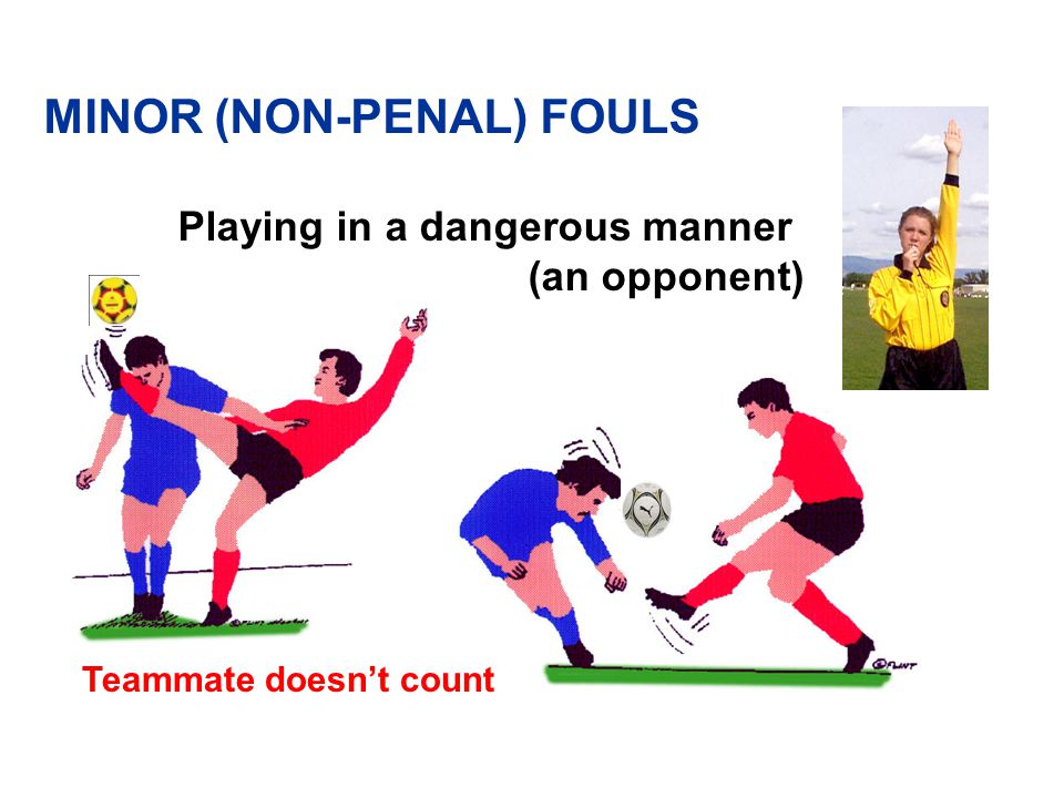 Playing in a dangerous manner (to an opponent) Teammate doesn't count MINOR (NON-PENAL) FOULS