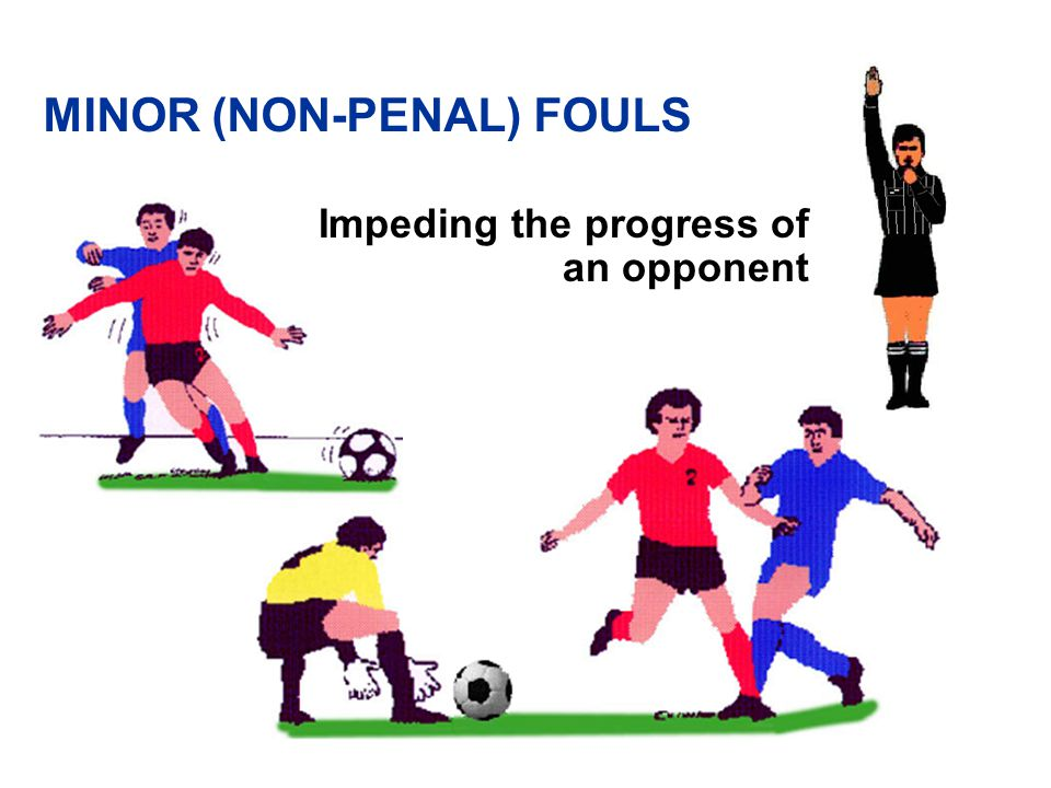 Playing in a dangerous manner (an opponent) Teammate doesn't count MINOR (NON-PENAL) FOULS
