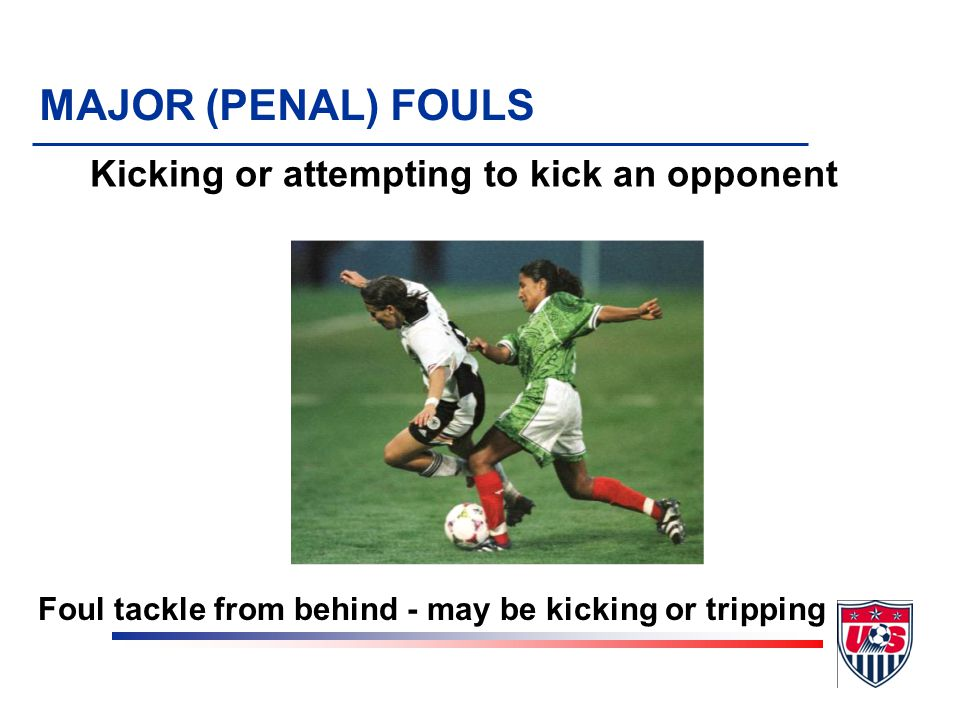 Kicking or attempting to kick an opponent MAJOR (PENAL) FOULS