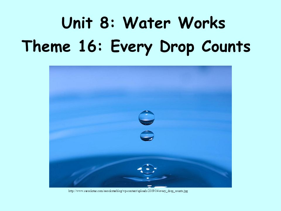 Unit 8: Water Works Theme 16: Every Drop Counts http://www.rerockstar.com/rerockstarblog/wp-content/uploads/2009/04/every_drop_counts.jpg
