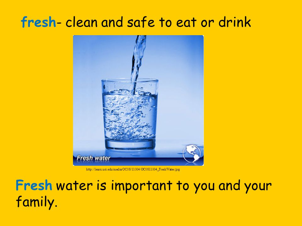 fresh- clean and safe to eat or drink Fresh water is important to you and your family.