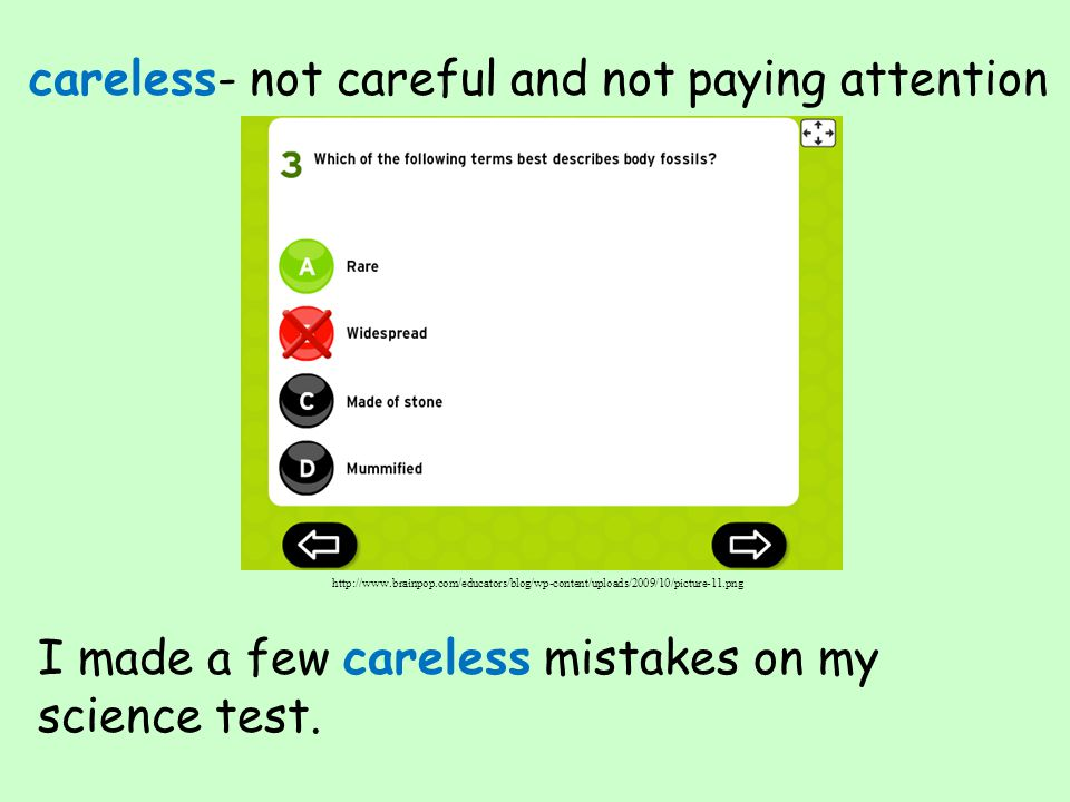 careless- not careful and not paying attention I made a few careless mistakes on my science test. http://www.brainpop.com/educators/blog/wp-content/up