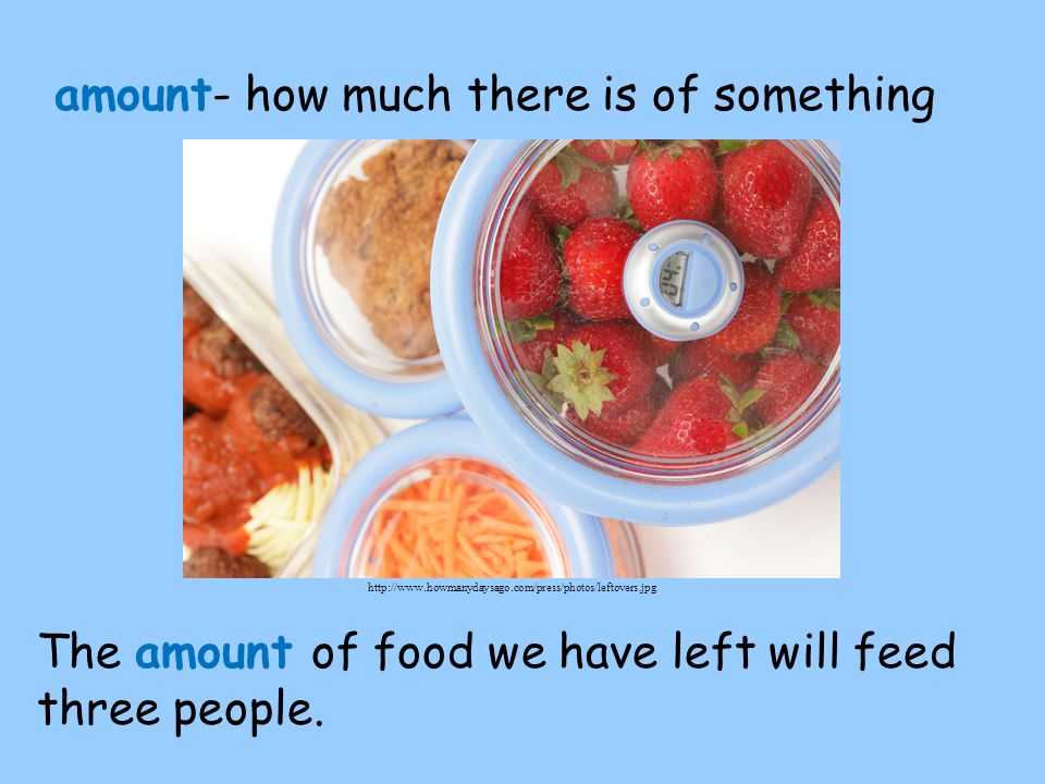 amount- how much there is of something The amount of food we have left will feed three people.