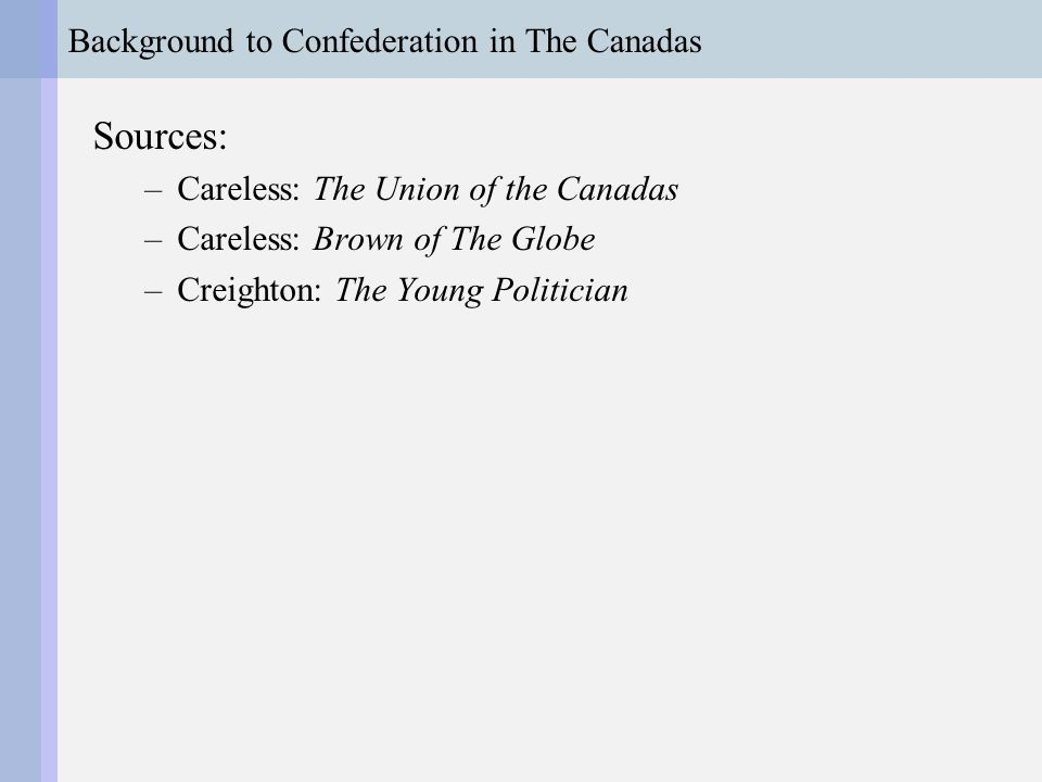 Background to Confederation in The Canadas Sources: –Careless: The Union of the Canadas –Careless: Brown of The Globe –Creighton: The Young Politician