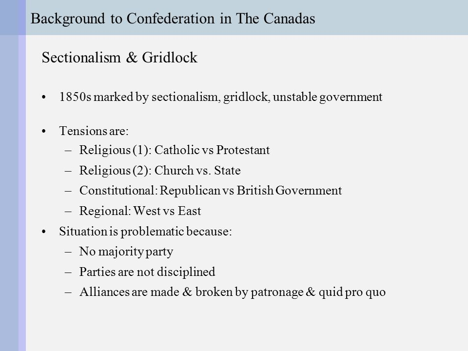 Background to Confederation in The Canadas Sectionalism & Gridlock 1850s marked by sectionalism, gridlock, unstable government Tensions are: –Religious (1): Catholic vs Protestant –Religious (2): Church vs.