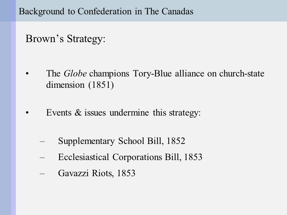 Background to Confederation in The Canadas Brown's Strategy: The Globe champions Tory-Blue alliance on church-state dimension (1851) Events & issues undermine this strategy: –Supplementary School Bill, 1852 –Ecclesiastical Corporations Bill, 1853 –Gavazzi Riots, 1853