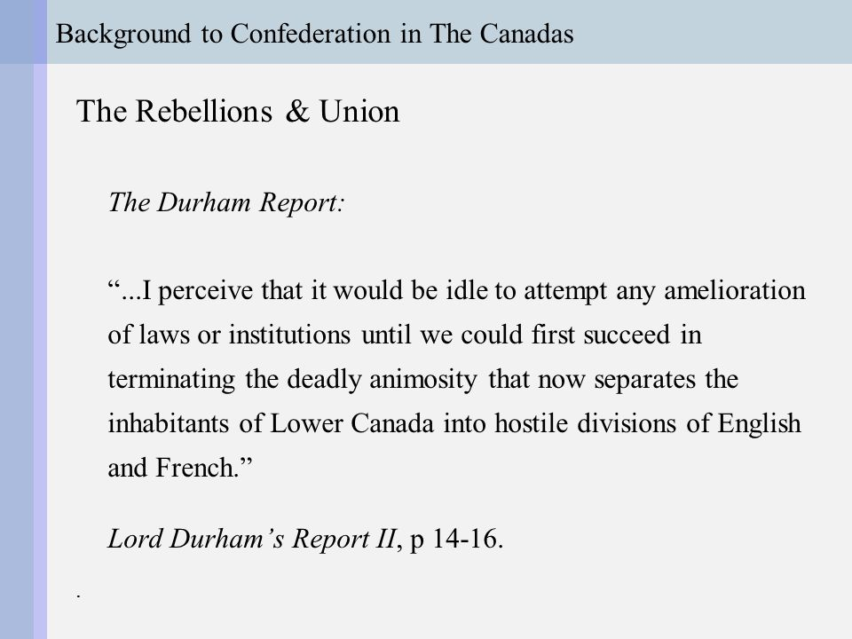 Background to Confederation in The Canadas The Rebellions & Union The Durham Report: ...I perceive that it would be idle to attempt any amelioration of laws or institutions until we could first succeed in terminating the deadly animosity that now separates the inhabitants of Lower Canada into hostile divisions of English and French. Lord Durham's Report II, p 14-16..