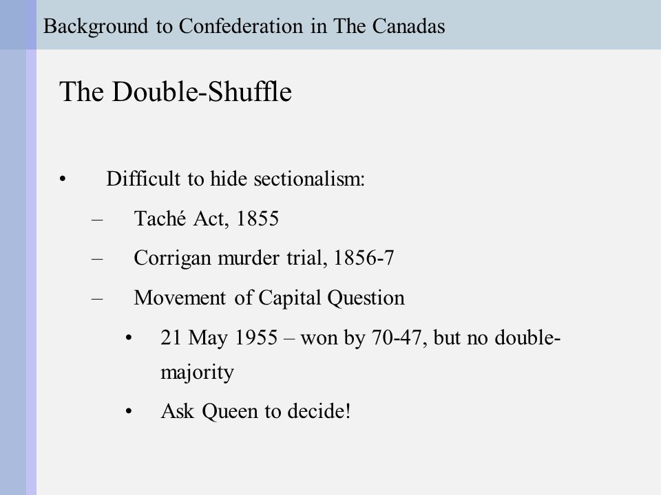 Background to Confederation in The Canadas The Double-Shuffle Difficult to hide sectionalism: –Taché Act, 1855 –Corrigan murder trial, 1856-7 –Movement of Capital Question 21 May 1955 – won by 70-47, but no double- majority Ask Queen to decide!