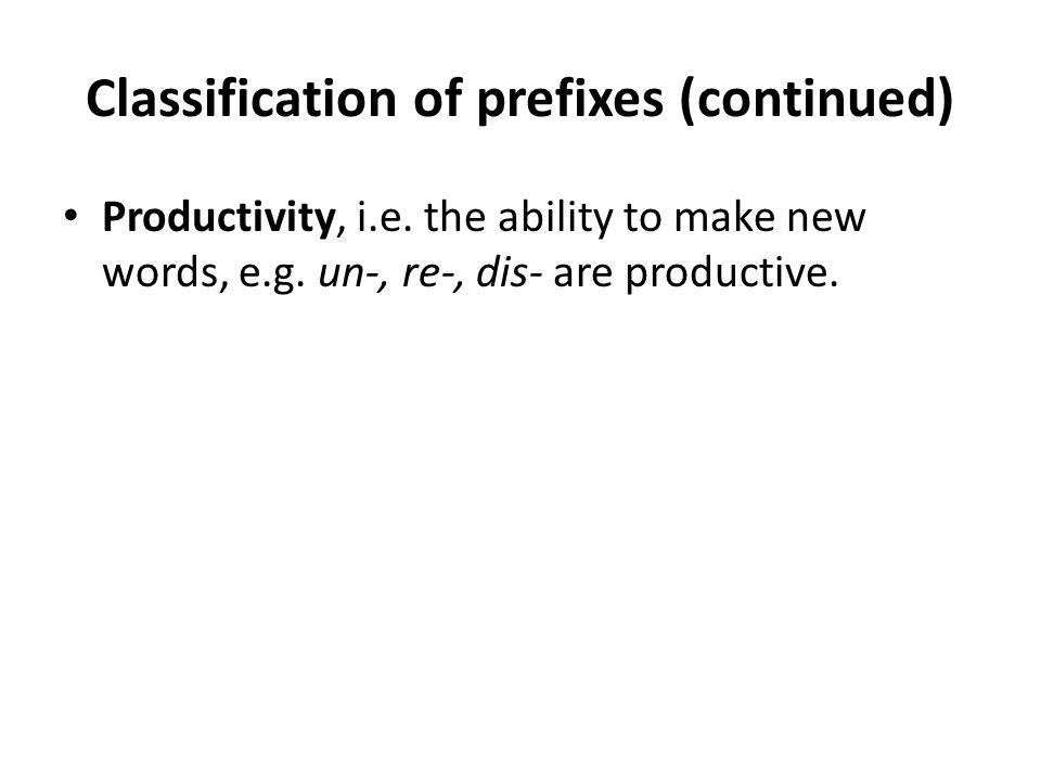 Classification of prefixes (continued) Productivity, i.e. the ability to make new words, e.g. un-, re-, dis- are productive.