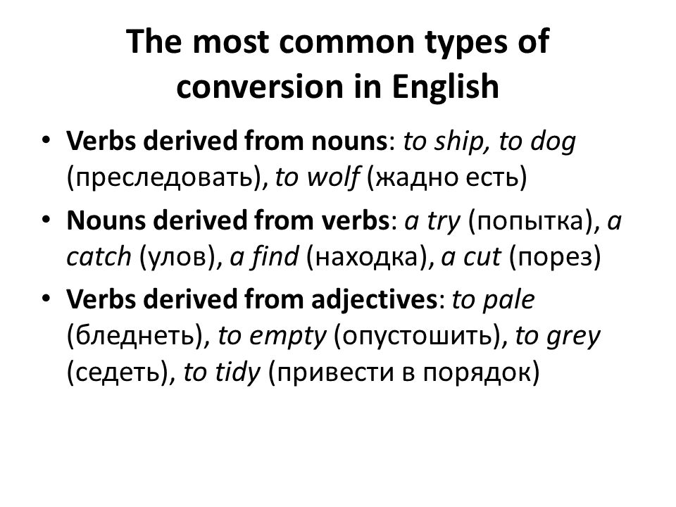 The most common types of conversion in English Verbs derived from nouns: to ship, to dog (преследовать), to wolf (жадно есть) Nouns derived from verbs