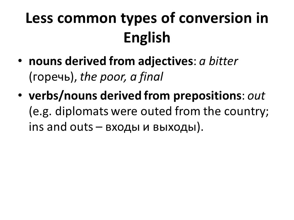 Less common types of conversion in English nouns derived from adjectives: a bitter (горечь), the poor, a final verbs/nouns derived from prepositions: