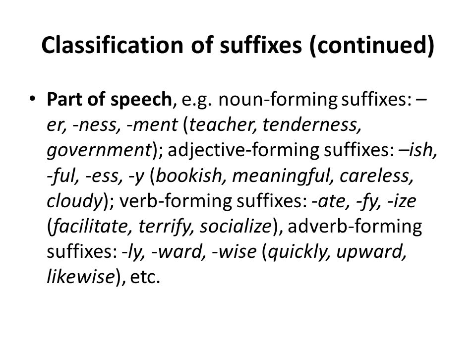 Classification of suffixes (continued) Part of speech, e.g. noun-forming suffixes: – er, -ness, -ment (teacher, tenderness, government); adjective-for