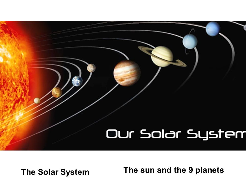 The Solar System The sun and the 9 planets