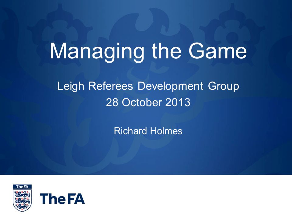 Managing the Game Leigh Referees Development Group 28 October 2013 Richard Holmes