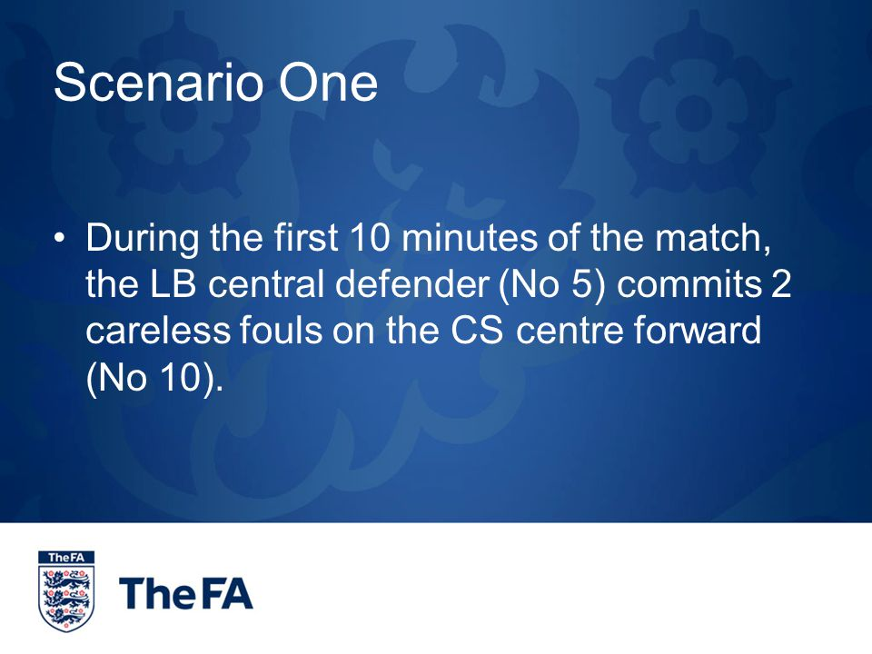 Scenario One During the first 10 minutes of the match, the LB central defender (No 5) commits 2 careless fouls on the CS centre forward (No 10).