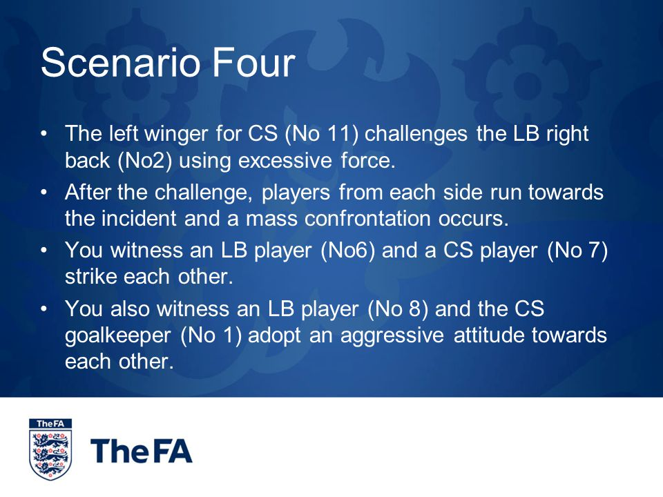 Scenario Four The left winger for CS (No 11) challenges the LB right back (No2) using excessive force.