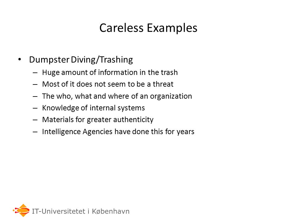 Careless Examples Dumpster Diving/Trashing – Huge amount of information in the trash – Most of it does not seem to be a threat – The who, what and where of an organization – Knowledge of internal systems – Materials for greater authenticity – Intelligence Agencies have done this for years