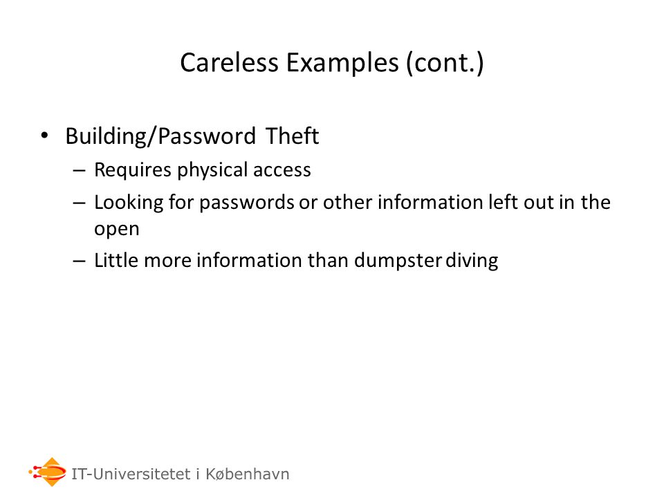 Careless Examples (cont.) Building/Password Theft – Requires physical access – Looking for passwords or other information left out in the open – Little more information than dumpster diving