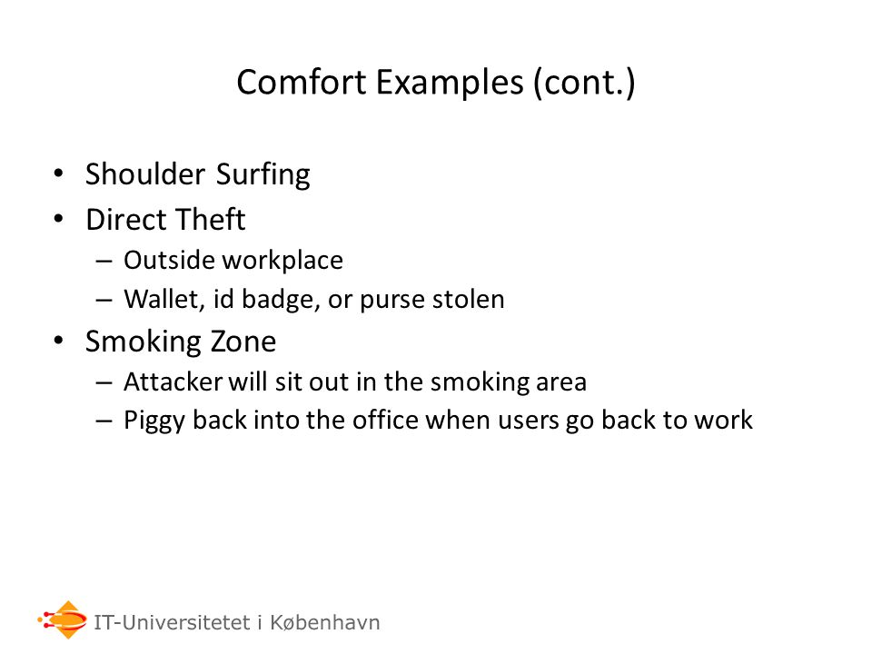 Comfort Examples (cont.) Shoulder Surfing Direct Theft – Outside workplace – Wallet, id badge, or purse stolen Smoking Zone – Attacker will sit out in
