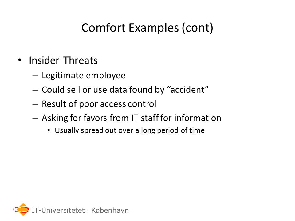 Comfort Examples (cont) Insider Threats – Legitimate employee – Could sell or use data found by accident – Result of poor access control – Asking for favors from IT staff for information Usually spread out over a long period of time