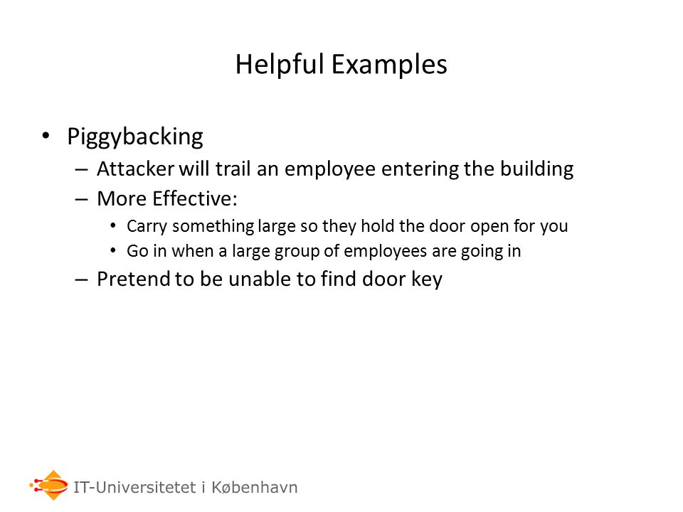 Helpful Examples Piggybacking – Attacker will trail an employee entering the building – More Effective: Carry something large so they hold the door open for you Go in when a large group of employees are going in – Pretend to be unable to find door key