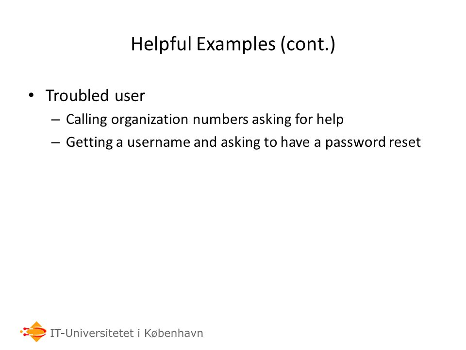 Helpful Examples (cont.) Troubled user – Calling organization numbers asking for help – Getting a username and asking to have a password reset