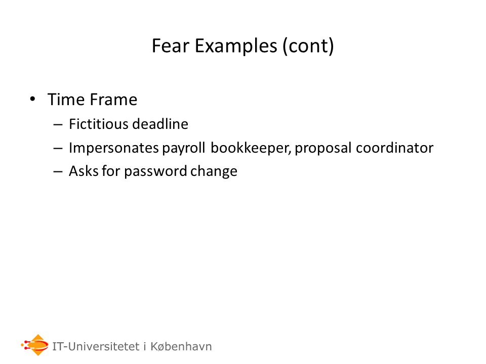 Fear Examples (cont) Time Frame – Fictitious deadline – Impersonates payroll bookkeeper, proposal coordinator – Asks for password change