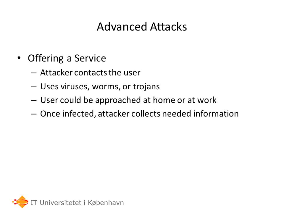 Advanced Attacks Offering a Service – Attacker contacts the user – Uses viruses, worms, or trojans – User could be approached at home or at work – Once infected, attacker collects needed information