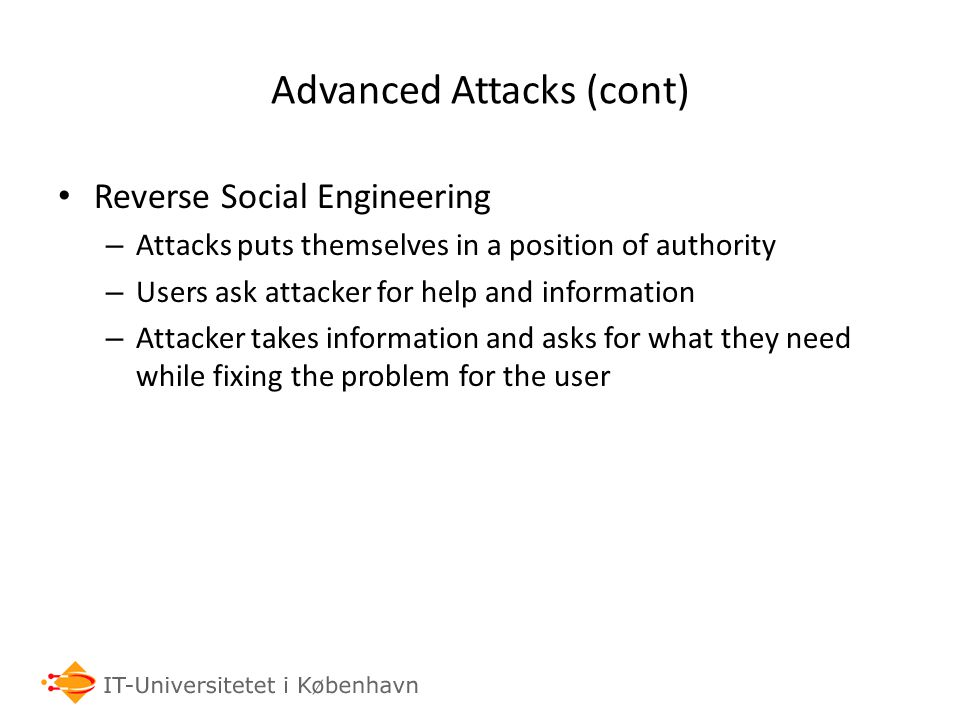 Advanced Attacks (cont) Reverse Social Engineering – Attacks puts themselves in a position of authority – Users ask attacker for help and information