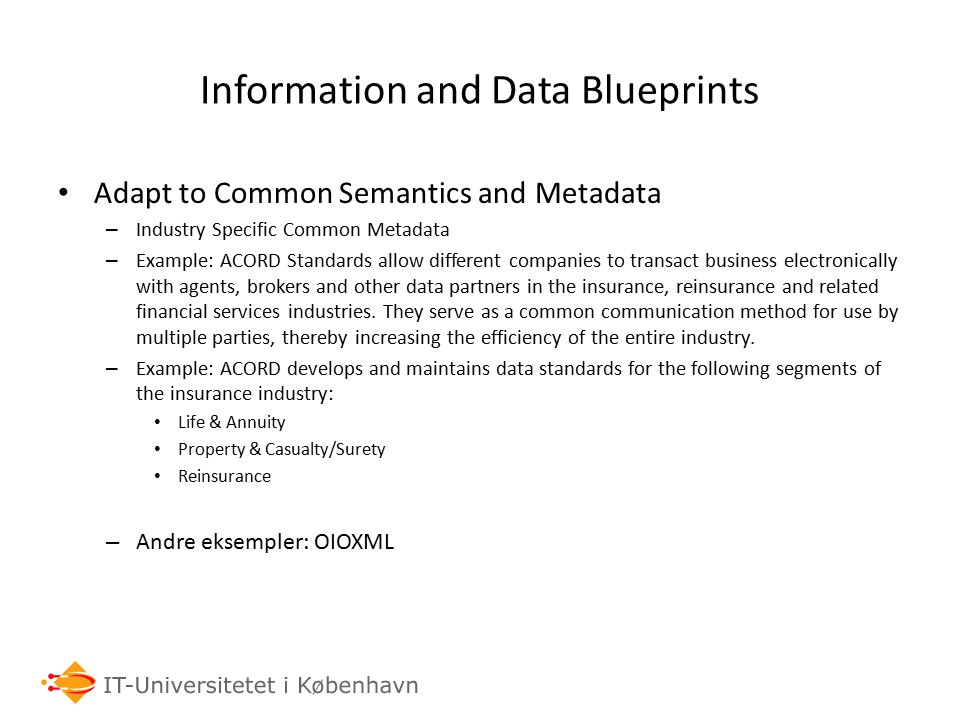 Information and Data Blueprints Adapt to Common Semantics and Metadata – Industry Specific Common Metadata – Example: ACORD Standards allow different companies to transact business electronically with agents, brokers and other data partners in the insurance, reinsurance and related financial services industries.