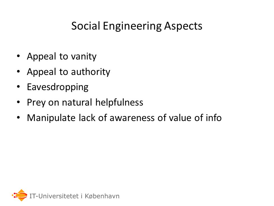 Social Engineering Aspects Appeal to vanity Appeal to authority Eavesdropping Prey on natural helpfulness Manipulate lack of awareness of value of info