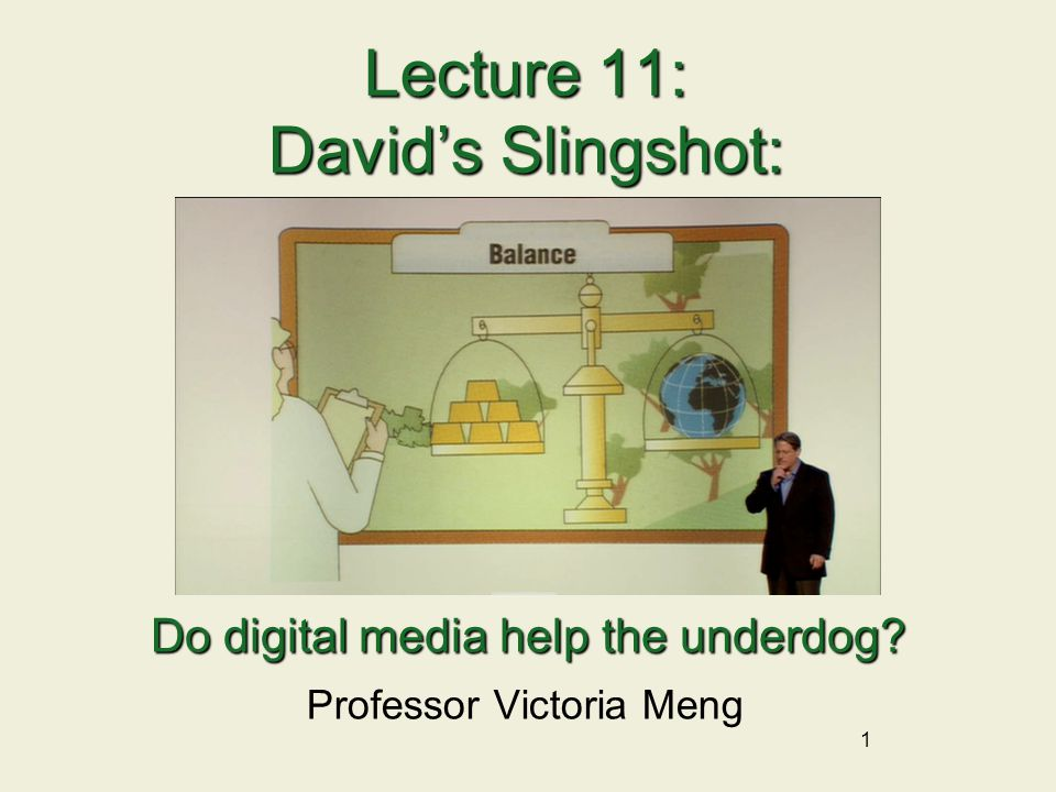 1 Lecture 11: David's Slingshot: Professor Victoria Meng Do digital media help the underdog?