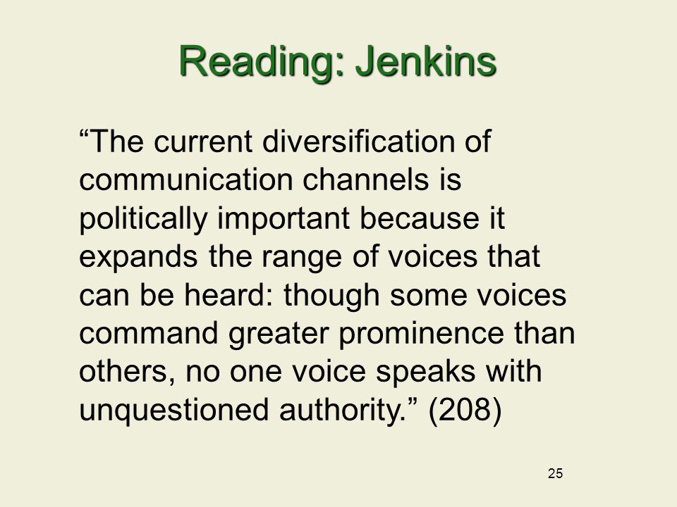 25 Reading: Jenkins The current diversification of communication channels is politically important because it expands the range of voices that can be heard: though some voices command greater prominence than others, no one voice speaks with unquestioned authority. (208)