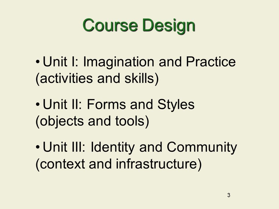 3 Unit I: Imagination and Practice (activities and skills) Unit II: Forms and Styles (objects and tools) Unit III: Identity and Community (context and