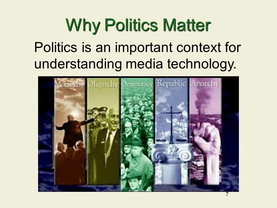 7 Why Politics Matter Politics is an important context for understanding media technology.