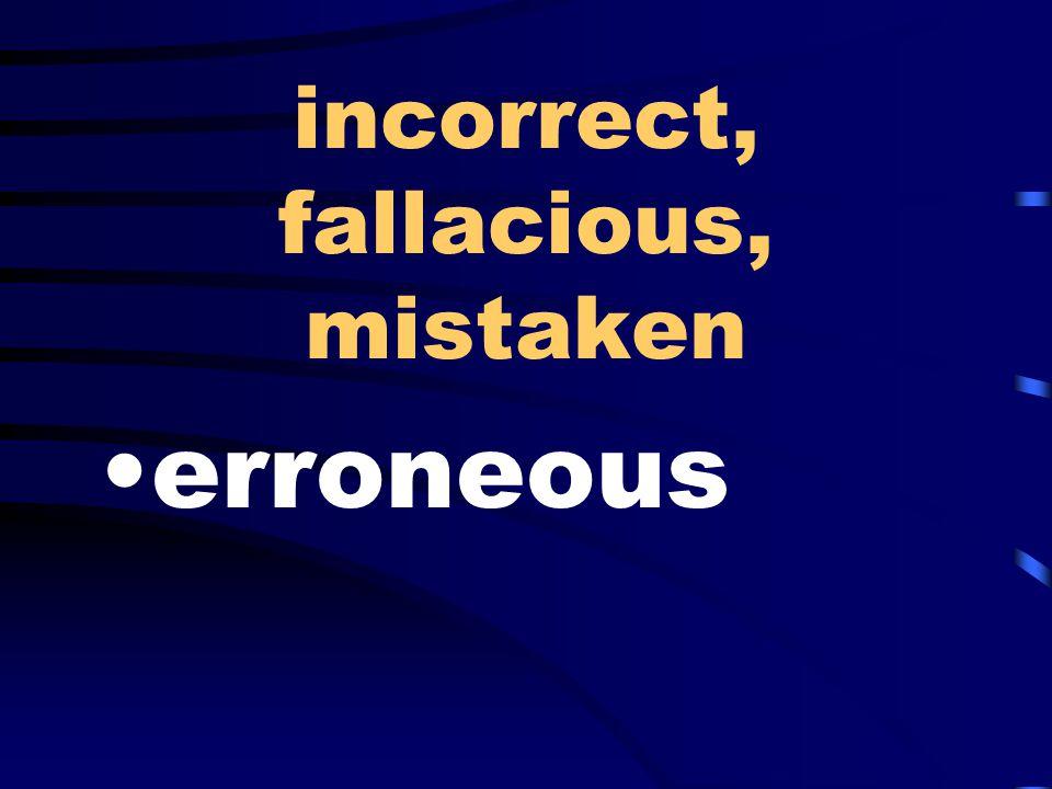 incorrect, fallacious, mistaken erroneous