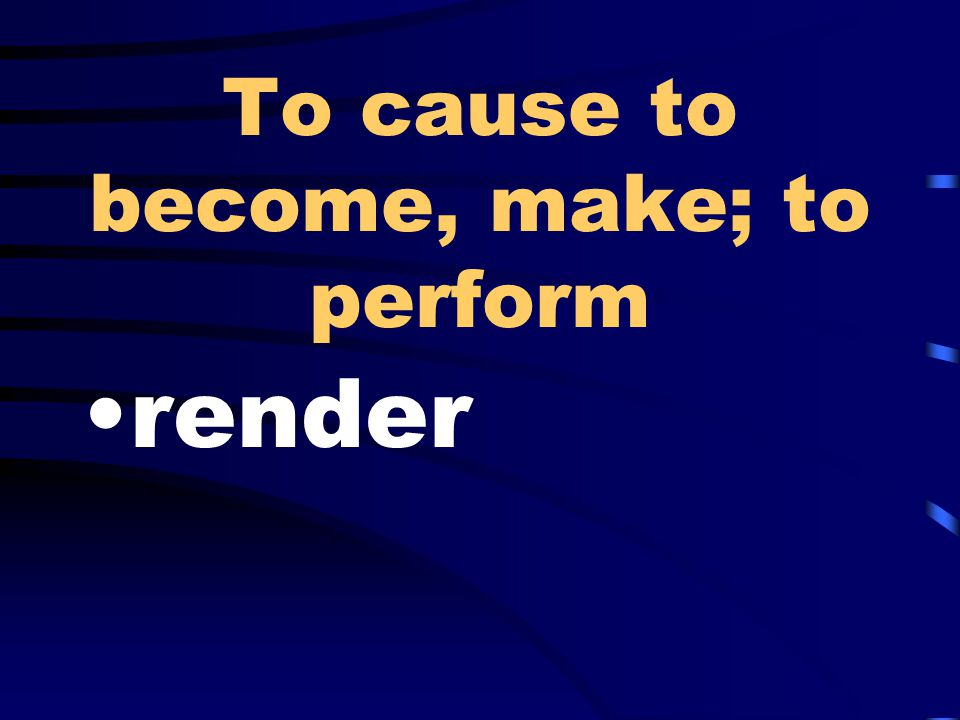 To cause to become, make; to perform render